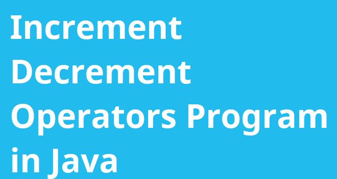 Increment Decrement Operators Program in Java